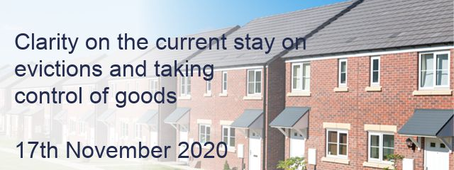 Clarity on the current stay on  evictions and taking  control of goods  17th November 2020